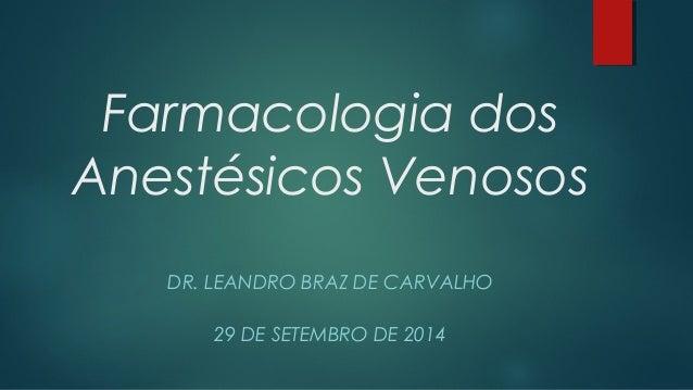 Farmacologia dos  Anestésicos Venosos  DR. LEANDRO BRAZ DE CARVALHO  29 DE SETEMBRO DE 2014