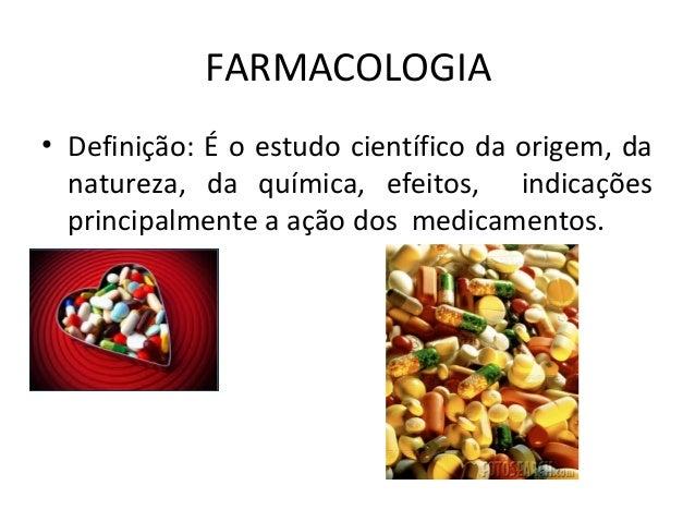 FARMACOLOGIA • Definição: É o estudo científico da origem, da natureza, da química, efeitos, indicações principalmente a a...