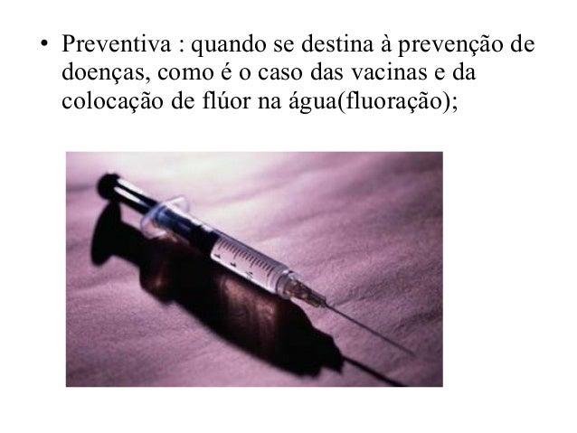 • Preventiva : quando se destina à prevenção de doenças, como é o caso das vacinas e da colocação de flúor na água(fluoraç...