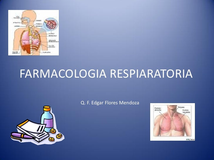 FARMACOLOGIA RESPIARATORIA           Q. F. Edgar Flores Mendoza