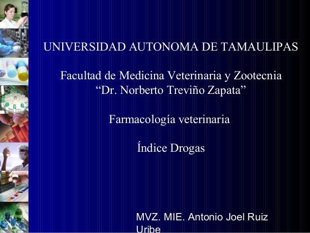 """UNIVERSIDAD AUTONOMA DE TAMAULIPAS Facultad de Medicina Veterinaria y Zootecnia """"Dr. Norberto Treviño Zapata"""" Farmacología..."""