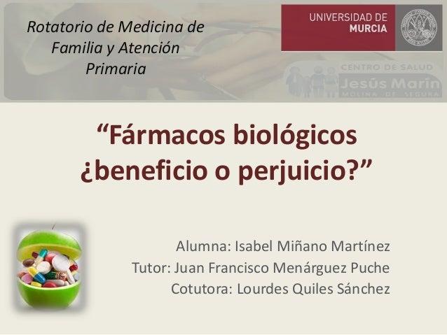 """""""Fármacos biológicos ¿beneficio o perjuicio?"""" Alumna: Isabel Miñano Martínez Tutor: Juan Francisco Menárguez Puche Cotutor..."""