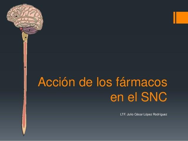 Acción de los fármacos             en el SNC              LTF. Julio César López Rodríguez