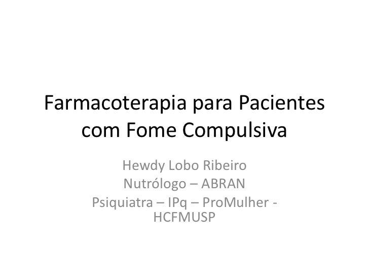 Farmacoterapia para Pacientes com Fome Compulsiva<br />Hewdy Lobo Ribeiro<br />Nutrólogo – ABRAN<br />Psiquiatra – IPq – P...
