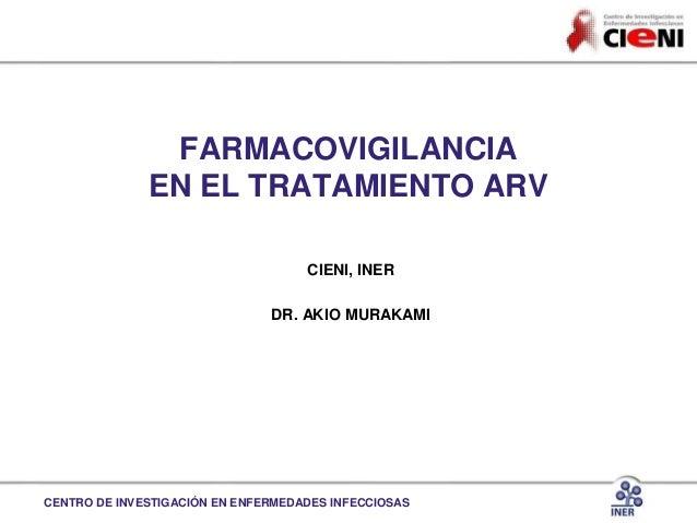 CENTRO DE INVESTIGACIÓN EN ENFERMEDADES INFECCIOSAS FARMACOVIGILANCIA EN EL TRATAMIENTO ARV CIENI, INER DR. AKIO MURAKAMI