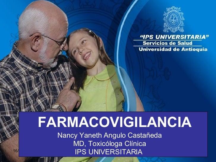 FARMACOVIGILANCIA Nancy Yaneth Angulo Castañeda MD, Toxicóloga Clínica IPS UNIVERSITARIA