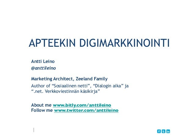 "APTEEKIN DIGIMARKKINOINTI Antti Leino @anttileino Marketing Architect, Zeeland Family Author of ""Sosiaalinen netti"", ""Dial..."