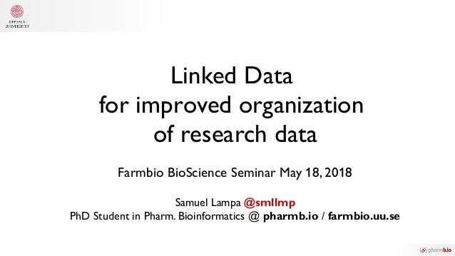 Linked Data for improved organization of research data Farmbio BioScience Seminar May 18, 2018 Samuel Lampa @smllmp PhD St...