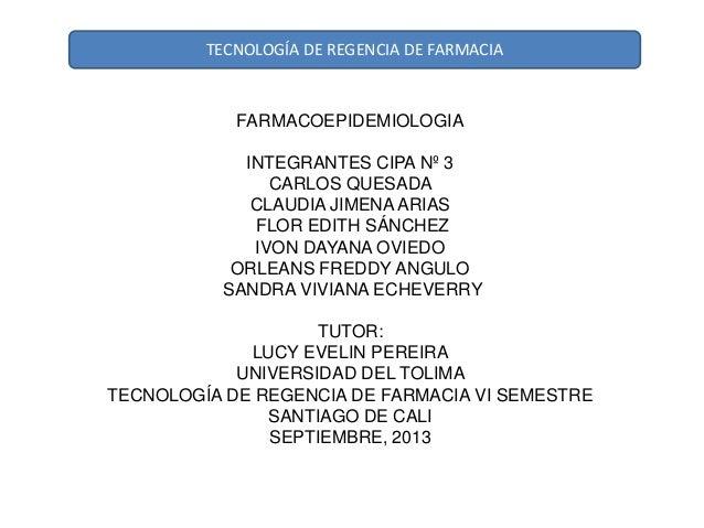 TECNOLOGÍA DE REGENCIA DE FARMACIA FARMACOEPIDEMIOLOGIA INTEGRANTES CIPA Nº 3 CARLOS QUESADA CLAUDIA JIMENA ARIAS FLOR EDI...