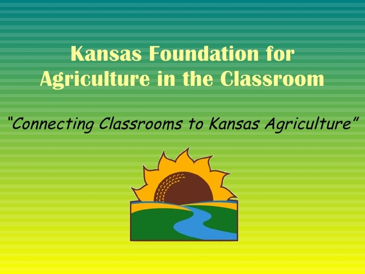 "Kansas Foundation for Agriculture in the Classroom "" Connecting Classrooms to Kansas Agriculture"""