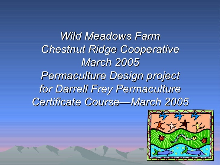 Wild Meadows Farm  Chestnut Ridge Cooperative           March 2005 Permaculture Design project for Darrell Frey Permacultu...