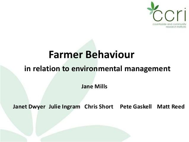 Farmer Behaviour in relation to environmental management Jane Mills Janet Dwyer Julie Ingram Chris Short Matt ReedPete Gas...