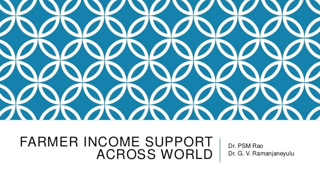 FARMER INCOME SUPPORT ACROSS WORLD Dr. PSM Rao Dr. G. V. Ramanjaneyulu