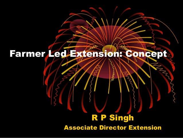 Farmer Led Extension: Concept                 R P Singh          Associate Director Extension