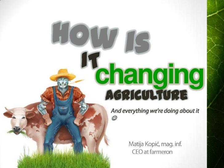 How is<br />IT<br />changing<br />agriculture<br />And everything we're doing about it <br />     Matija Kopić, mag. inf....