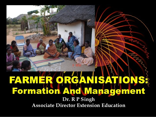 FARMER ORGANISATIONS:Formation And Management               Dr. R P Singh   Associate Director Extension Education