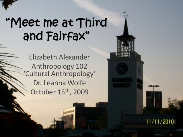 """Meet me at Third and Fairfax"" Elizabeth Alexander Anthropology 102 'Cultural Anthropology' Dr. Leanna Wolfe October 15th,..."