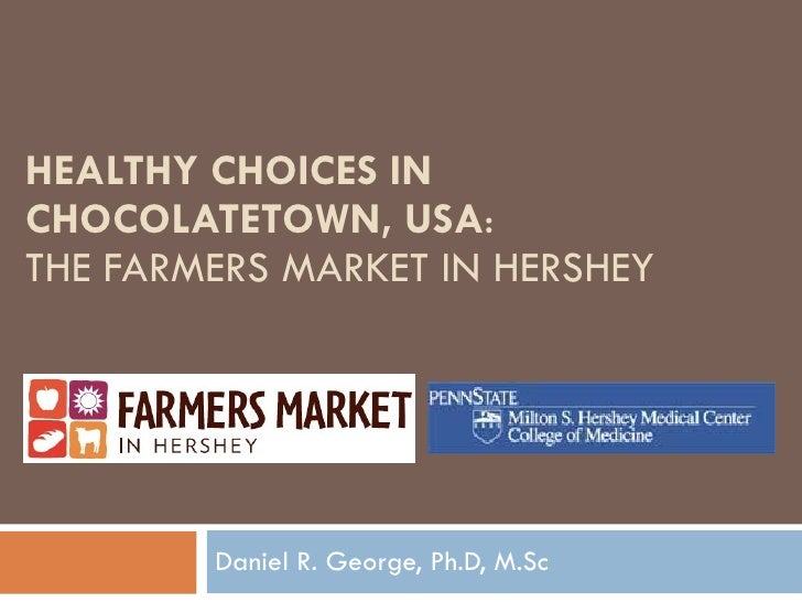 HEALTHY CHOICES IN CHOCOLATETOWN, USA :  THE FARMERS MARKET IN HERSHEY Daniel R. George, Ph.D, M.Sc