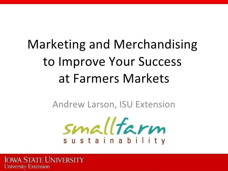 Marketing and Merchandising  to Improve Your Success  at Farmers Markets Andrew Larson, ISU Extension