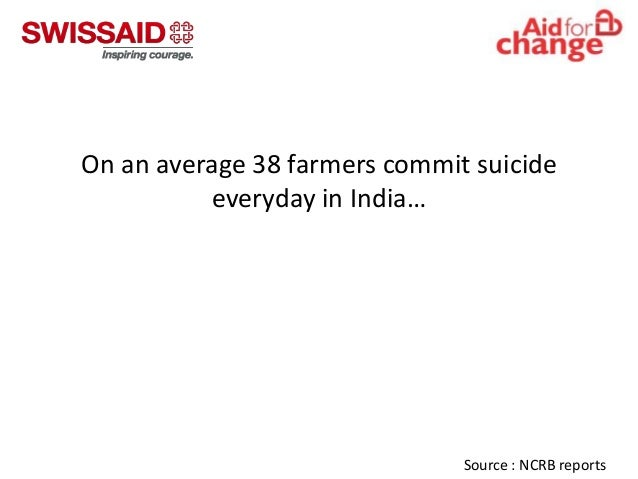 On an average 38 farmers commit suicide everyday in India…  Source : NCRB reports