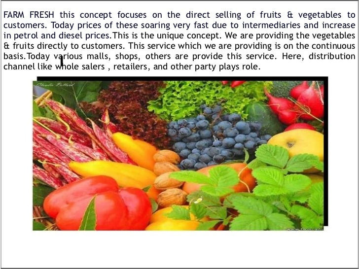 FARM FRESH this concept focuses on the direct selling of fruits & vegetables to customers. Today prices of these soaring v...