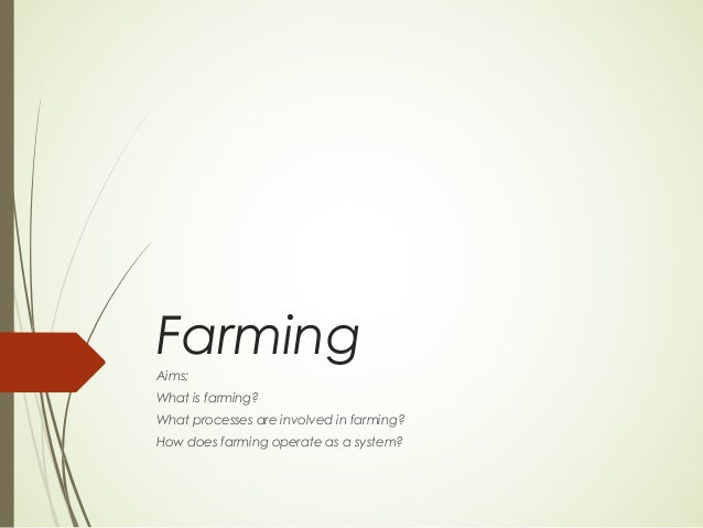 Farming Aims; What is farming? What processes are involved in farming? How does farming operate as a system?