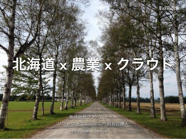 北海道 x 農業 x クラウド 株式会社ファームノート ソフトウェアエンジニア 田名辺健人 2015.03.22 JAWS-DAYS 2015