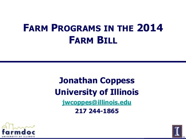 FARM PROGRAMS IN THE 2014 FARM BILL  Jonathan Coppess University of Illinois jwcoppes@illinois.edu 217 244-1865