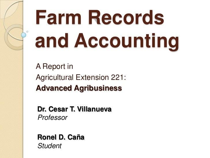Farm Recordsand AccountingA Report inAgricultural Extension 221:Advanced AgribusinessDr. Cesar T. VillanuevaProfessorRonel...