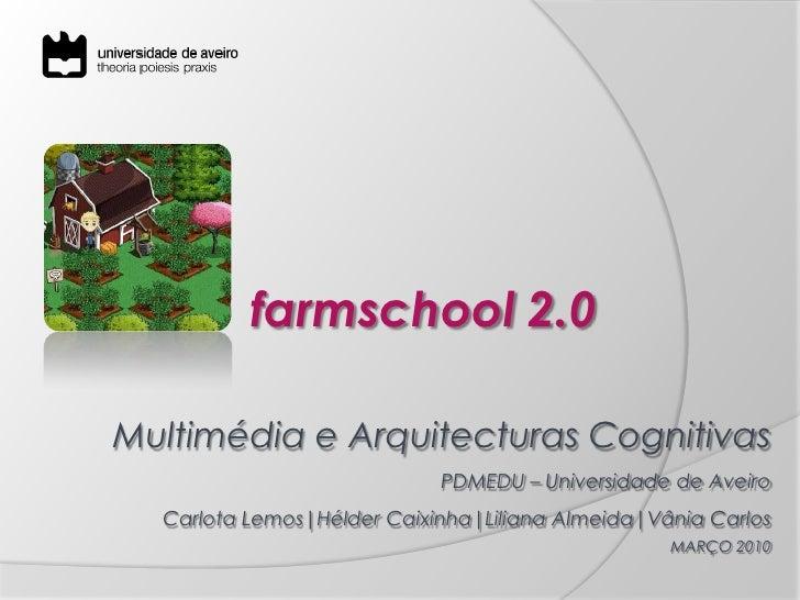 farmschool2.0<br />Multimédia e Arquitecturas Cognitivas<br />PDMEDU – Universidade de Aveiro<br />Carlota Lemos|HélderCai...