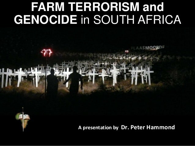 FARM TERRORISM and GENOCIDE in SOUTH AFRICA A presentation by Dr. Peter Hammond
