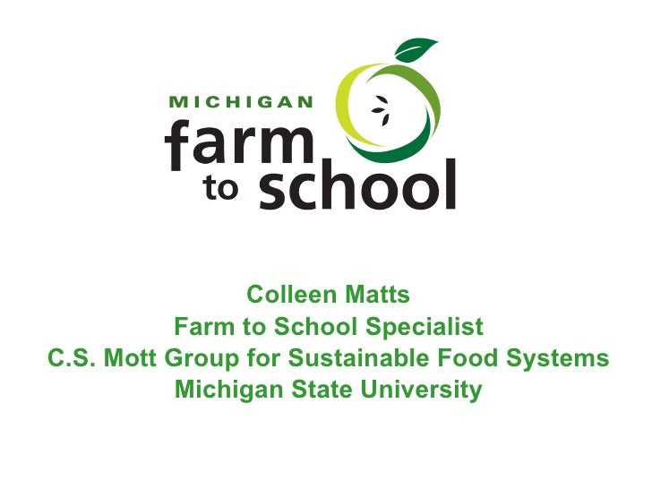 Colleen Matts Farm to School Specialist C.S. Mott Group for Sustainable Food Systems Michigan State University