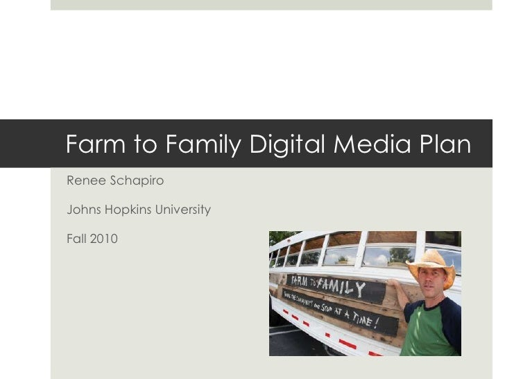 Farm to Family Digital Media Plan<br />Renee Schapiro<br />Johns Hopkins University<br />Fall 2010<br />