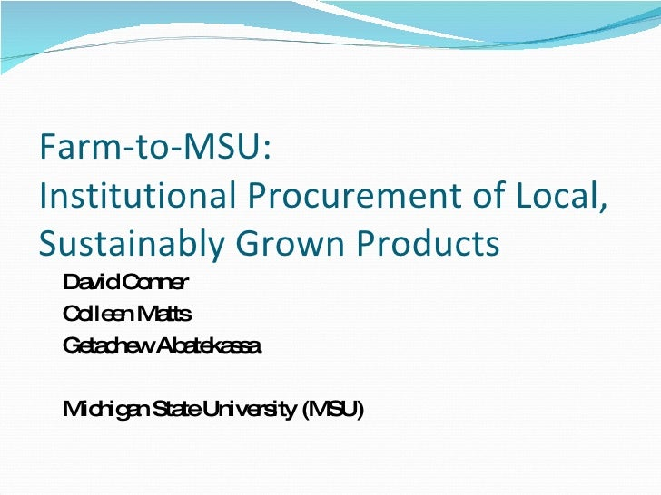 Farm-to-MSU: Institutional Procurement of Local, Sustainably Grown Products <ul><ul><li>David Conner </li></ul></ul><ul><u...