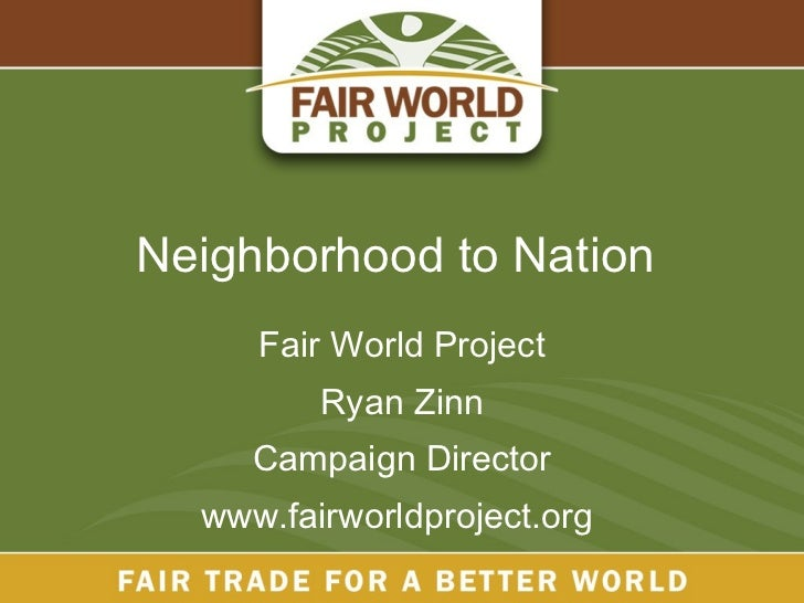 Neighborhood to Nation  Fair World Project Ryan Zinn Campaign Director www.fairworldproject.org