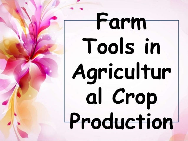 farm tools in agricultural crop production Farm management, making and implementing of the decisions involved in organizing and operating a farm for maximum production and profit farm management draws on agricultural economics for information on prices, markets, agricultural policy, and economic institutions such as leasing and credit it.