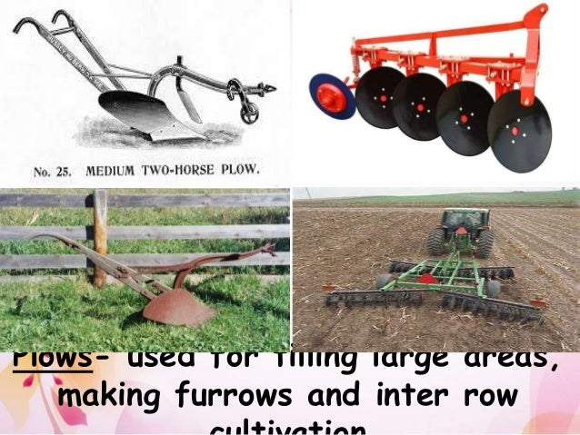 Plows- used for tilling large areas, making furrows and inter row cultivation