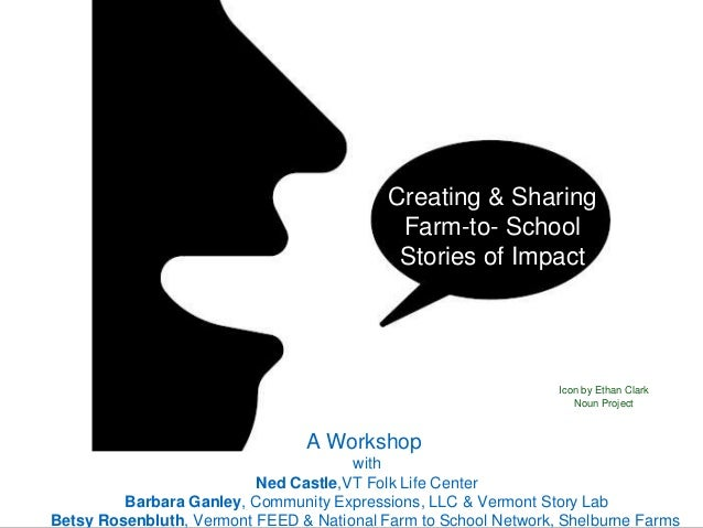 Creating & Sharing Farm-to- School Stories of Impact A Workshop with Ned Castle,VT Folk Life Center Barbara Ganley, Commun...