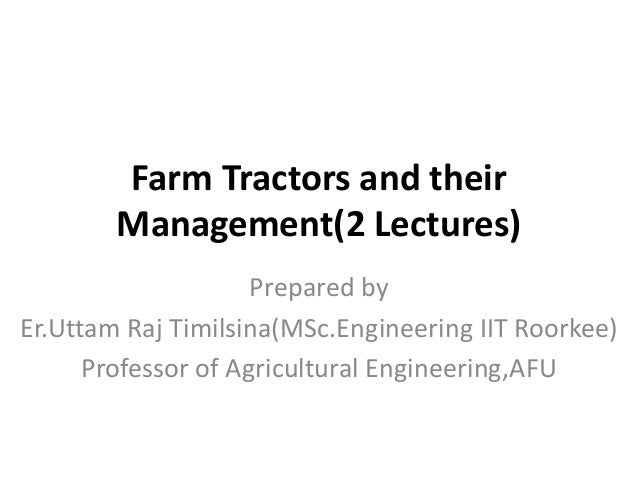 Farm Tractors and their Management(2 Lectures) Prepared by Er.Uttam Raj Timilsina(MSc.Engineering IIT Roorkee) Professor o...