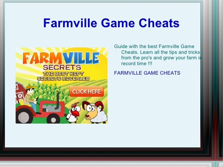 Farmville Game Cheats <ul><li>Guide with the best Farmville Game Cheats. Learn all the tips and tricks from the pro's and ...