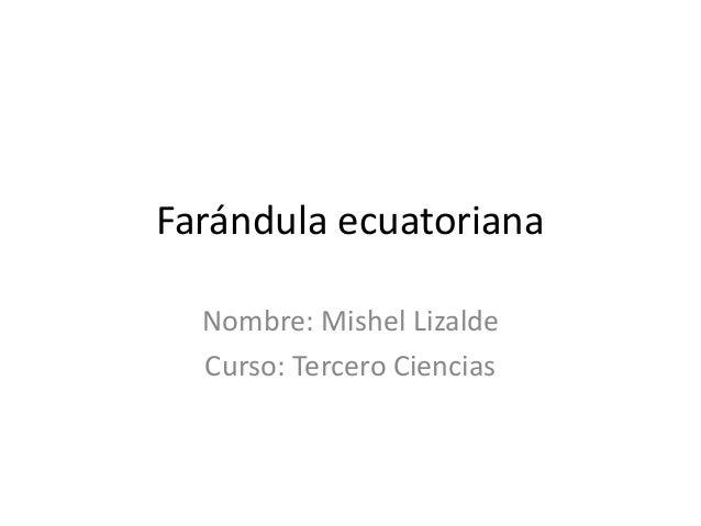 Farándula ecuatoriana Nombre: Mishel Lizalde Curso: Tercero Ciencias