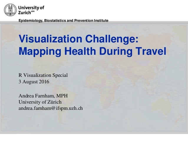 Epidemiology, Biostatistics and Prevention Institute 31/3/2016 Visualization Challenge: Mapping Health During Travel R Vis...