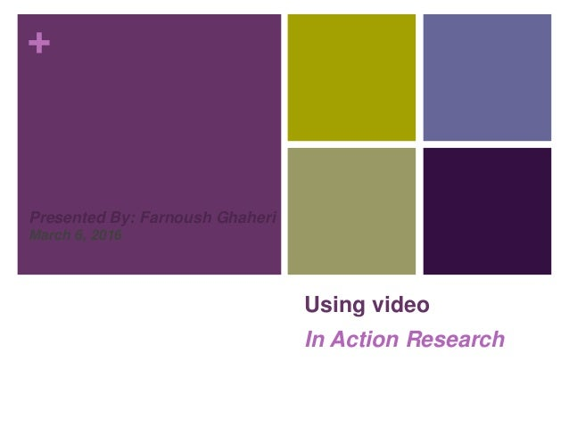+ Using video In Action Research Presented By: Farnoush Ghaheri March 6, 2016