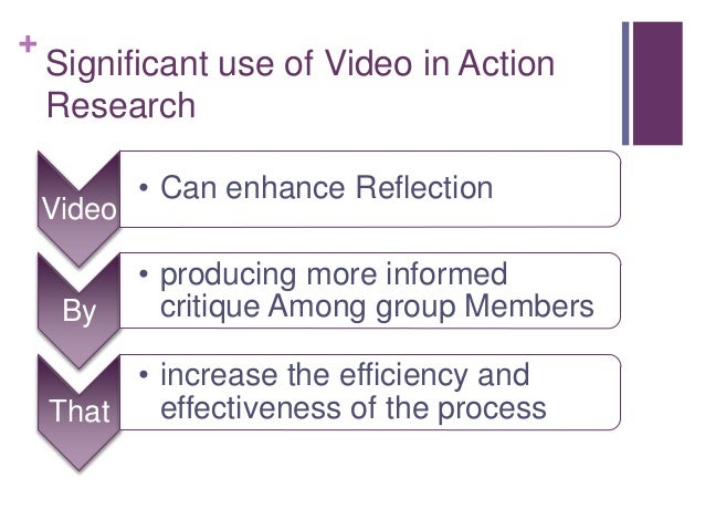 + Significant use of Video in Action Research Video • Can enhance Reflection By • producing more informed critique Among g...