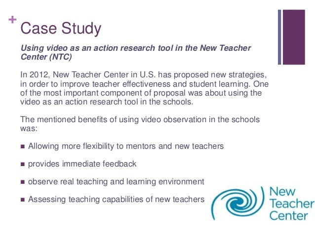 + Case Study Using video as an action research tool in the New Teacher Center (NTC) In 2012, New Teacher Center in U.S. ha...