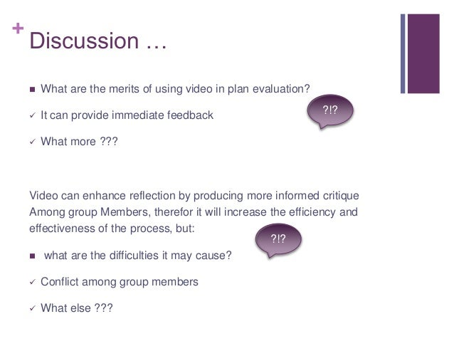 + Discussion …  What are the merits of using video in plan evaluation?  It can provide immediate feedback  What more ??...