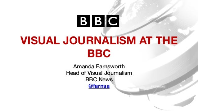 VISUAL JOURNALISM AT THE BBC Amanda Farnsworth! Head of Visual Journalism! BBC News! @farnsa !