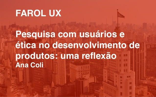 FAROL UX Pesquisa com usuários e ética no desenvolvimento de produtos: uma reflexão Ana Coli
