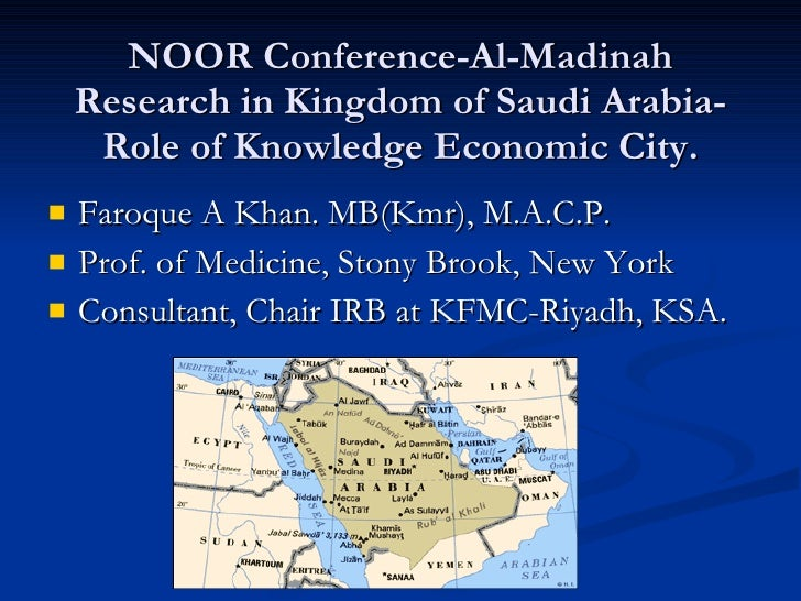 NOOR Conference-Al-Madinah Research in Kingdom of Saudi Arabia-Role of Knowledge Economic City. <ul><li>Faroque A Khan. MB...