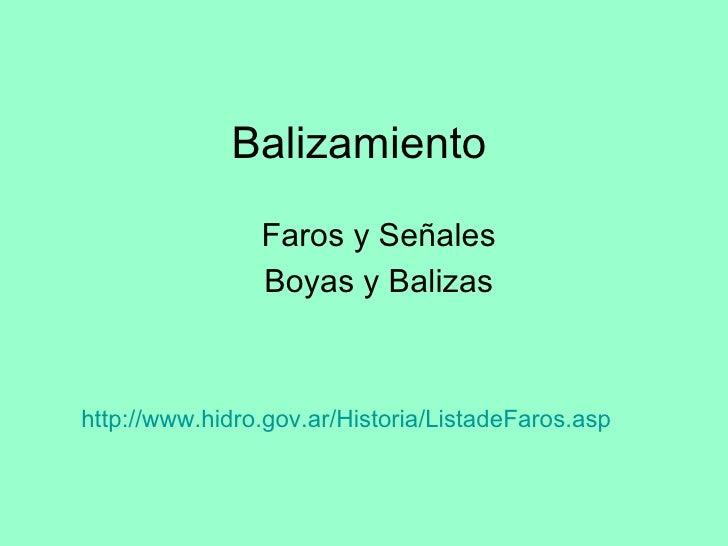 Balizamiento <ul><li>Faros y Señales </li></ul><ul><li>Boyas y Balizas </li></ul>http:// www.hidro.gov.ar /Historia/ Lista...